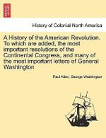 A History of the American Revolution. to Which Are Added, the Most Important Resolutions of the Continental Congress, and Many of the Most Important - Paul Allen