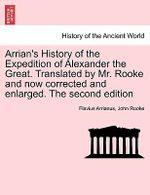 Arrian's History of the Expedition of Alexander the Great. Translated by Mr. Rooke and Now Corrected and Enlarged. the Second Edition - Flavius Arrianus