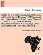 Notes on a Recently Discovered Indenture Relating to David Thomson of Piscataqua and Massachusetts Bay in New England ... with a Copy of the Indenture. (Reprinted from the Proceedings of the Massachusetts Historical Society.). - Charles Deane
