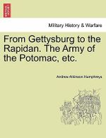 From Gettysburg to the Rapidan. the Army of the Potomac, Etc. - Andrew Atkinson Humphreys