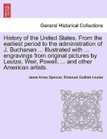 History of the United States. from the Earliest Period to the Administration of J. Buchanan ... Illustrated with ... Engravings from Original Pictures by Leutze, Weir, Powell, ... and Other American Artists. - Jesse Ames Spencer