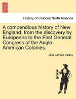 A Compendious History of New England, from the Discovery by Europeans to the First General Congress of the Anglo-American Colonies. - John Gorham Palfrey