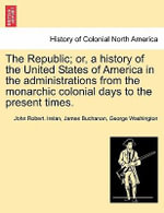 The Republic; Or, a History of the United States of America in the Administrations from the Monarchic Colonial Days to the Present Times. - John Robert Irelan