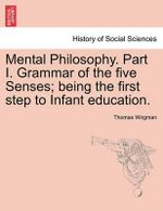 Mental Philosophy. Part I. Grammar of the Five Senses; Being the First Step to Infant Education. - Thomas Wirgman