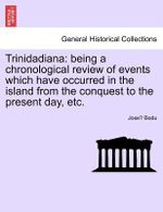 Trinidadiana : Being a Chronological Review of Events Which Have Occurred in the Island from the Conquest to the Present Day, Etc. - Jose Bodu