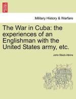 The War in Cuba : The Experiences of an Englishman with the United States Army, Etc. - John Black Atkins