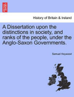 A Dissertation Upon the Distinctions in Society, and Ranks of the People, Under the Anglo-Saxon Governments. - Samuel Heywood