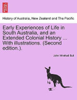 Early Experiences of Life in South Australia, and an Extended Colonial History ... with Illustrations. (Second Edition.). - John Wrathall Bull