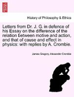 Letters from Dr. J. G. in Defence of His Essay on the Difference of the Relation Between Motive and Action, and That of Cause and Effect in Physics : With Replies by A. Crombie. - Dr James Gregory