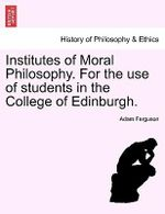 Institutes of Moral Philosophy. for the Use of Students in the College of Edinburgh. - Adam Ferguson