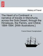 The Heart of a Continent : A Narrative of Travels in Manchuria, Across the Gobi Desert, Through the Himalayas, the Pamirs, and Chitral, 1884-1894. [With Illustrations.] - Sir Francis Edward Younghusband