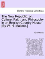 The New Republic : Or, Culture, Faith, and Philosophy in an English Country House. [By W. H. Mallock.] - W H Mallock