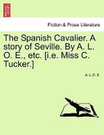 The Spanish Cavalier. a Story of Seville. by A. L. O. E., Etc. [I.E. Miss C. Tucker.] - A L O E