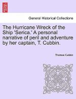 The Hurricane Wreck of the Ship 'Serica.' a Personal Narrative of Peril and Adventure by Her Captain, T. Cubbin. - Thomas Cubbin