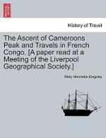 The Ascent of Cameroons Peak and Travels in French Congo. [A Paper Read at a Meeting of the Liverpool Geographical Society.] - Mary Henrietta Kingsley