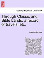 Through Classic and Bible Lands : A Record of Travels, Etc. - John Kerr Campbell