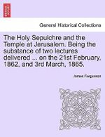 The Holy Sepulchre and the Temple at Jerusalem. Being the Substance of Two Lectures Delivered ... on the 21st February, 1862, and 3rd March, 1865. - James Fergusson