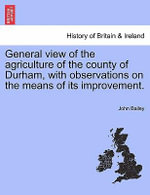 General View of the Agriculture of the County of Durham, with Observations on the Means of Its Improvement. - John Bailey