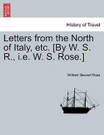 Letters from the North of Italy, Etc. [By W. S. R., i.e. W. S. Rose.] - William Stewart Rose