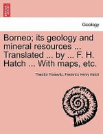 Borneo; Its Geology and Mineral Resources ... Translated ... by ... F. H. Hatch ... with Maps, Etc. - Theodor Posewitz