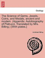 The Science of Gems, Jewels, Coins, and Medals, Ancient and Modern. (Appendix. Autobiography of Pistrucci. Translated by Mrs. Billing.) [With Plates.] - Archibald Billing
