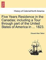 Five Years Residence in the Canadas; Including a Tour Through Part of the United States of America in ... 1823. - Edward Allen Talbot