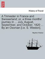 A Trimester in France and Swisserland; Or, a Three Months' Journey in ... July, August, September, and October, 1820 ... by an Oxonian [I.E. S. Weston]. - Stephen Weston