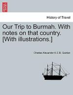Our Trip to Burmah. with Notes on That Country. [With Illustrations.] : A Resort for the Invalid; A Field for the Naturali... - Charles Alexander K C B Gordon