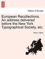 European Recollections. an Address Delivered Before the New York Typographical Society, Etc. - Peter C Baker