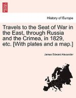 Travels to the Seat of War in the East, Through Russia and the Crimea, in 1829, Etc. [With Plates and a Map.] : the Waikato War Between British/Colonial Forces an... - James Edward Alexander
