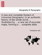 A New and Complete System of Universal Geography : Or an Authentic History of the Whole World ... Illustrated by ... a New Set of Accurate Maps, Forming a ... Complete Atlas. - Christopher Kelly