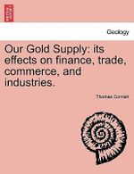 Our Gold Supply : Its Effects on Finance, Trade, Commerce, and Industries. - Thomas Cornish