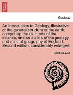 An Introduction to Geology, Illustrative of the General Structure of the Earth; Comprising the Elements of the Science, and an Outline of the Geology and Mineral Geography of England. Second Edition, Considerably Enlarged. - Robert Bakewell