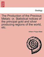The Production of the Precious Metals : Or, Statistical Notices of the Principal Gold and Silver Producing Regions of the World, Etc. - William Phipps Blake