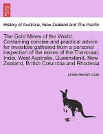 The Gold Mines of the World. Containing Concise and Practical Advice for Investors Gathered from a Personel Inspection of the Mines of the Transvaal, India, West Australia, Queensland, New Zealand, British Columbia and Rhodesia - James Herbert Curle