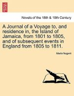 A Journal of a Voyage To, and Residence In, the Island of Jamaica, from 1801 to 1805, and of Subsequent Events in England from 1805 to 1811. Vol. I - Lady Maria Nugent