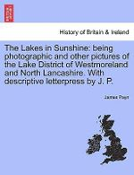 The Lakes in Sunshine : Being Photographic and Other Pictures of the Lake District of Westmoreland and North Lancashire. with Descriptive Letterpress by J. P. - James Payn