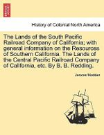The Lands of the South Pacific Railroad Company of California; With General Information on the Resources of Southern California. the Lands of the Central Pacific Railroad Company of California, Etc. by B. B. Redding. - Jerome Madden