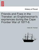 Friends and Foes in the Transkei : An Englishwoman's Expriences During the Cape Frontier War of 1877-8. - Helen M Prichard