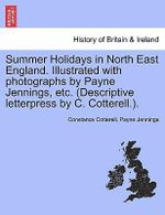 Summer Holidays in North East England. Illustrated with Photographs by Payne Jennings, Etc. (Descriptive Letterpress by C. Cotterell.). - Constance Cotterell
