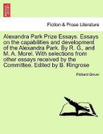 Alexandra Park Prize Essays. Essays on the Capabilities and Development of the Alexandra Park. by R. G., and M. A. Morel. with Selections from Other Essays Received by the Committee. Edited by B. Ringrose - Richard Glover