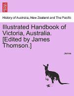 Illustrated Handbook of Victoria, Australia. [Edited by James Thomson.] Vol.I - James, Lloyd