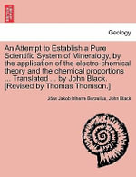 An Attempt to Establish a Pure Scientific System of Mineralogy, by the Application of the Electro-Chemical Theory and the Chemical Proportions ... Translated ... by John Black. [Revised by Thomas Thomson.] :  Including All Talks and Instructions - J Ns Jakob Friherre Berzelius