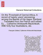 On the Threshold of Central Africa. a Record of Twenty Years' Pioneering Among the Barotsi of the Upper Zambesi ... Translated from the French and Edited by ... Catherine Winkworth Mackintosh. with Forty-Four Illustrations, Etc. - Francois Coillard