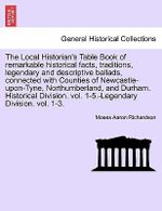 The Local Historian's Table Book of Remarkable Historical Facts, Traditions, Legendary and Descriptive Ballads, Connected with Counties of Newcastle-Upon-Tyne, Northumberland, and Durham. Historical Division. Vol. 1-5.-Legendary Division. Vol. 1-3. - Moses Aaron Richardson