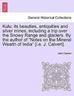 Kulu : Its Beauties, Antiquities and Silver Mines, Including a Trip Over the Snowy Range and Glaciers. by the Author of 