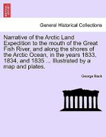 Narrative of the Arctic Land Expedition to the Mouth of the Great Fish River, and Along the Shores of the Arctic Ocean, in the Years 1833, 1834, and 1835 ... Illustrated by a Map and Plates. - George Back