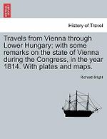 Travels from Vienna Through Lower Hungary; With Some Remarks on the State of Vienna During the Congress, in the Year 1814. with Plates and Maps. - Richard Bright