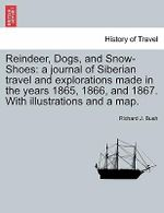 Reindeer, Dogs, and Snow-Shoes : A Journal of Siberian Travel and Explorations Made in the Years 1865, 1866, and 1867. with Illustrations and a Map. - Richard J Bush