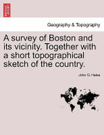 A Survey of Boston and Its Vicinity. Together with a Short Topographical Sketch of the Country. - John G Hales